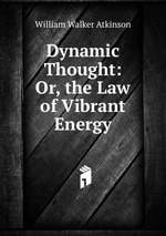 Dynamic Thought: Or, the Law of Vibrant Energy