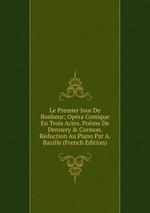 Le Premier Jour De Bonheur; Opra Comique En Trois Actes. Pome De Dennery & Cormon. Rduction Au Piano Par A. Bazille (French Edition)