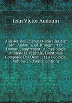 Annales Des Sciences Naturelles, Par Mm. Audouin, Ad. Brongniart Et Dumas, Comprenant La Physiologie Animale Et Vgtale, L`anatomie Compare Des Deux . Et La Gologie, Volume 26 (French Edition)