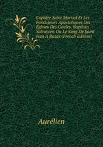 L`aptre Saint Martial Et Les Fondateurs Apostoliques Des glises Des Gaules. Baptista Salvatoris Ou Le Sang De Saint Jean Bazas (French Edition)