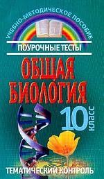 Общая биология, 10 класс. Поурочные тесты. Тематический контроль