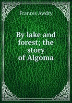 By lake and forest; the story of Algoma