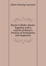 Bacon is Shake-speare. Together with a reprint of Bacon`s Promus of formularies and elegancies