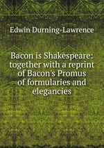 Bacon is Shakespeare: together with a reprint of Bacon`s Promus of formularies and elegancies