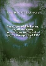 Catalogue of 9842 stars, or, All stars very conspicuous to the naked eye, for the epoch of 1900