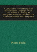 A Comparative View of the Spanish and Portuguese Languages: Or, an Easy Method of Learning the Portuguese Tongue for Those Who Are Already Acquainted with the Spanish