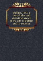 Buffalo, 1893, a descriptive and statistical sketch of the city of Buffalo and its suburbs