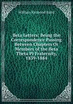 Beta Letters: Being the Correspondence Passing Between Chapters Or Members of the Beta Theta Pi Fraternity, 1839-1884