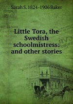 Little Tora, the Swedish schoolmistress: and other stories