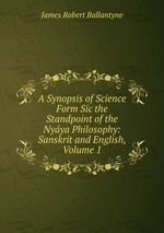 A Synopsis of Science Form Sic the Standpoint of the Nyya Philosophy: Sanskrit and English, Volume 1