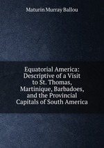 Equatorial America: Descriptive of a Visit to St. Thomas, Martinique, Barbadoes, and the Provincial Capitals of South America