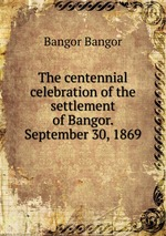 The centennial celebration of the settlement of Bangor. September 30, 1869