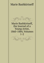 Marie Bashkirtseff, the Journal of a Young Artist, 1860-1884, Volumes 1-2