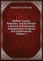 Buffalo County, Nebraska, and Its People: A Record of Settlement, Organization, Progress and Achievement, Volume 1
