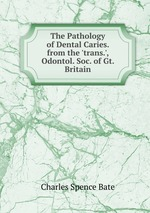 The Pathology of Dental Caries. from the `trans.`, Odontol. Soc. of Gt. Britain