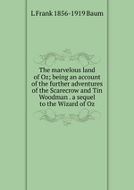 The marvelous land of Oz; being an account of the further adventures of the Scarecrow and Tin Woodman . a sequel to the Wizard of Oz