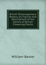 British Phaenogamous Botany, Or, Figures and Descriptions of the Genera of British Flowering Plants