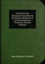 Collection De Dcisions Nouvelles Et De Notions Relatives La Jurisprudence, Volume 8 (French Edition)