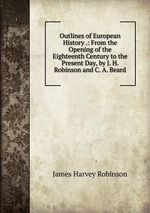 Outlines of European History .: From the Opening of the Eighteenth Century to the Present Day, by J. H. Robinson and C. A. Beard