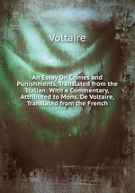 An Essay On Crimes and Punishments, Translated from the Italian: With a Commentary, Attributed to Mons. De Voltaire, Translated from the French