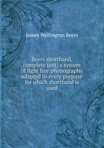 Beers shorthand, complete text; a system of light line phonography adapted to every purpose for which shorthand is used
