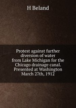 Protest against further diversion of water from Lake Michigan for the Chicago drainage canal. Presented at Washington March 27th, 1912