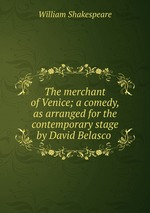 The merchant of Venice; a comedy, as arranged for the contemporary stage by David Belasco