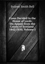 Cases Decided in the House of Lords: On Appeal from the Courts of Scotland . 1842-1850, Volume 1