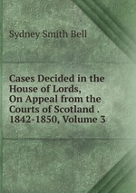 Cases Decided in the House of Lords, On Appeal from the Courts of Scotland . 1842-1850, Volume 3