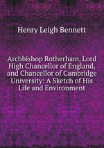Archbishop Rotherham, Lord High Chancellor of England, and Chancellor of Cambridge University: A Sketch of His Life and Environment
