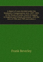 A digest of cases decided under the Workmen`s Compensation Acts, 1897-1909, in the House of Lords, Courts of Appeal in England and Ireland, divisional . with the Acts of 1906 and 1909 and orders e