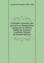Catalogue sommaire des gravures et lithographies composant la rserve; rdige par Franois Courboin Volume 02 (French Edition)