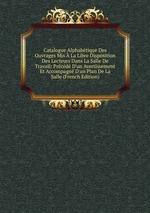 Catalogue Alphabtique Des Ouvrages Mis La Libre Disposition Des Lecteurs Dans La Salle De Travail: Prcd D`un Avertissement Et Accompagn D`un Plan De La Salle (French Edition)
