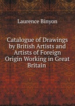 Catalogue of Drawings by British Artists and Artists of Foreign Origin Working in Great Britain .