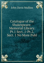 Catalogue of the Shakespeare-Memorial Library. Pt.1 Sect. 1-Pt.2, Sect. 1 No More Publ