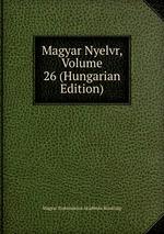 Magyar Nyelvr, Volume 26 (Hungarian Edition)