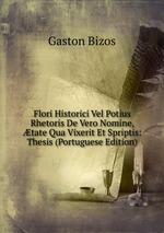 Flori Historici Vel Potius Rhetoris De Vero Nomine, tate Qua Vixerit Et Spriptis: Thesis (Portuguese Edition)