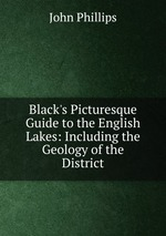 Black`s Picturesque Guide to the English Lakes: Including the Geology of the District