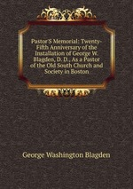 Pastor`S Memorial: Twenty-Fifth Anniversary of the Installation of George W. Blagden, D. D., As a Pastor of the Old South Church and Society in Boston