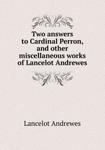 Two answers to Cardinal Perron, and other miscellaneous works of Lancelot Andrewes