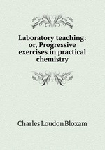 Laboratory teaching: or, Progressive exercises in practical chemistry
