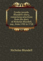 Crosby records. Blundell`s diary, comprising selections from the diary of Nicholas Blundell, esq., from 1702 to 1728