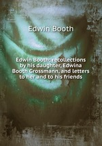 Edwin Booth; recollections by his daughter, Edwina Booth Grossmann, and letters to her and to his friends