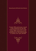 Twenty-fifth anniversary: record of the celebration by the Old South church and society of the twenty-fifth anniversary of the installation as . Reverend George A. Gordon, D.D. April, MCMIX