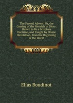 The Second Advent, Or, the Coming of the Messiah in Glory: Shown to Be a Scripture Doctrine, and Taught by Divine Revelation, from the Beginning of the World