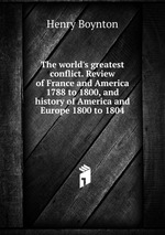 The world`s greatest conflict. Review of France and America 1788 to 1800, and history of America and Europe 1800 to 1804