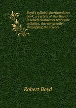 Boyd`s syllabic shorthand text book; a system of shorthand in which characters represent syllables, thereby greatly simplifying the science