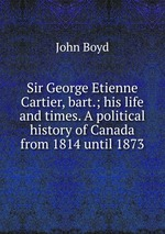 Sir George Etienne Cartier, bart.; his life and times. A political history of Canada from 1814 until 1873