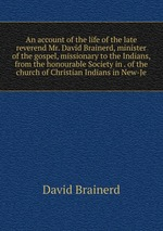 An account of the life of the late reverend Mr. David Brainerd, minister of the gospel, missionary to the Indians, from the honourable Society in . of the church of Christian Indians in New-Je