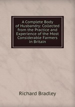 A Complete Body of Husbandry: Collected from the Practice and Experience of the Most Considerable Farmers in Britain